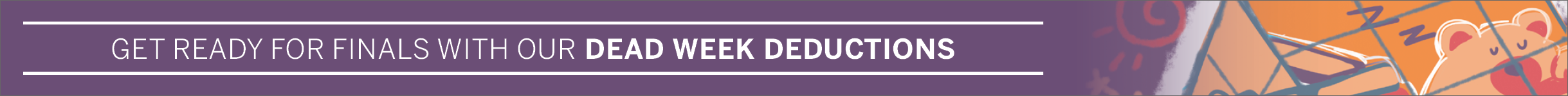 Get ready for finals with our dead week deductions